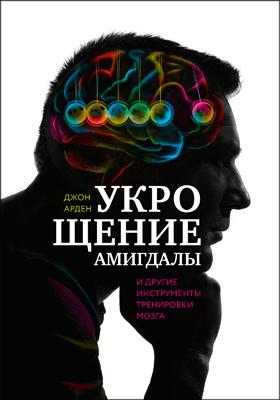 Укрощение амигдалы идругие инструменты тренировки мозга = Rewire Your Brain: Think Your Way to a Better Life