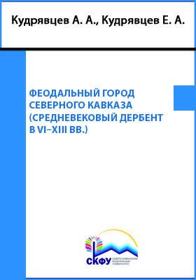 Феодальный город Северного Кавказа (Средневековый Дербент в VI– XIII вв.): монография