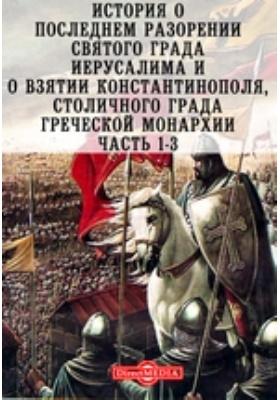 История о последнем разорении святого града Иерусалима и о взятии Константинополя, столичного града греческой монархии, Ч. 1-3
