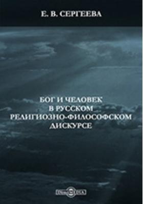 Бог и человек в русском религиозно-философском дискурсе: монография