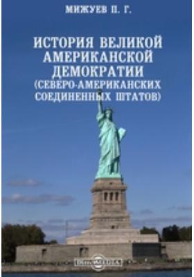 История великой американской демократии (Северо-Американских Соединенных Штатов): монография