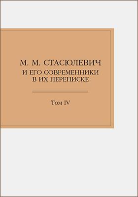 М. М. Стасюлевич и его современники в их переписке: документально-художественная литература. Т. 4
