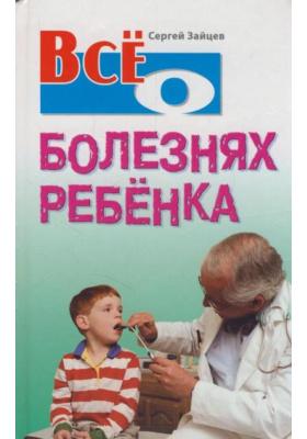 Все о болезнях ребенка : 2-е издание, стереотипное