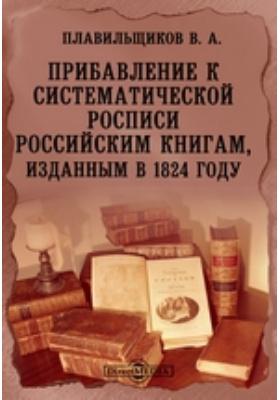 Прибавление к систематической росписи российским книгам, изданным в 1824 году
