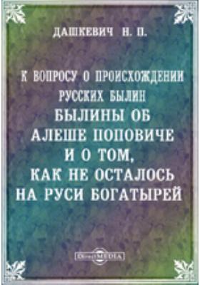 К вопросу о происхождении русских былин. Былины об Алеше Поповиче и о том, как не осталось на Руси богатырей: публицистика