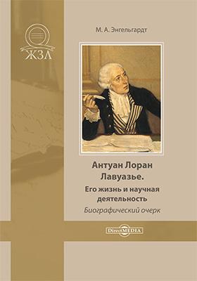 Антуан Лоран Лавуазье. Его жизнь и научная деятельность: биографический очерк