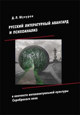 Русский литературный авангард и психоанализ в контекстеинтеллектуальной культуры Серебряного века: монография
