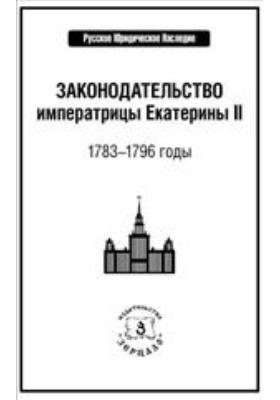 Законодательство императрицы Екатерины II : 1783–1796 годы