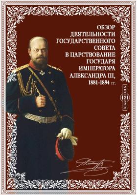 Обзор деятельности Государственного совета в царствование Государя Императора Александра III, 1881-1894 гг. Всеподданнейший отчет Председателя Государственного Совета
