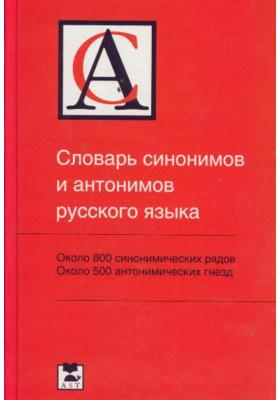 Словарь синонимов и антонимов русского языка : Около 800 синонимических рядов, около 500 антонимических гнезд