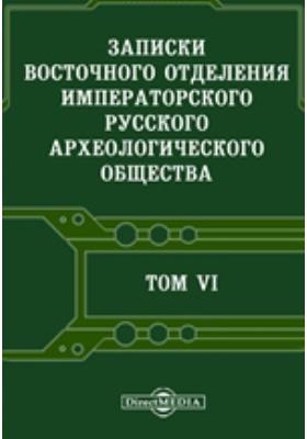 Записки Восточного отделения Императорского Русского археологического общества. Т. 6