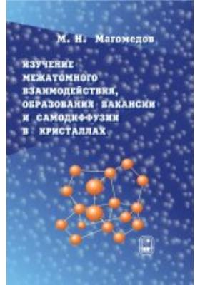 Изучение межатомного взаимодействия, образования вакансий и самодиффузии в кристаллах