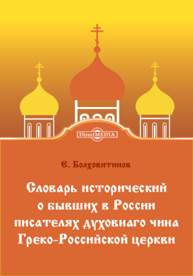 Словарь исторический о бывших в России писателях духовнаго чина Греко-Российской церквит. В 2 т