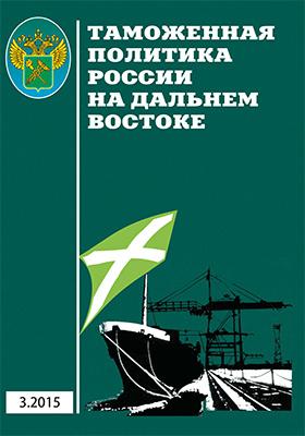 Таможенная политика России на Дальнем Востоке: научно-практический журнал. 2015. № 3(72)