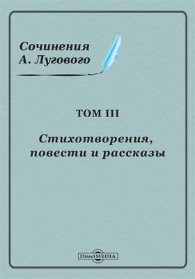 Сочинения А. Лугового: художественная литература. Том 3. Стихотворения, повести и рассказы