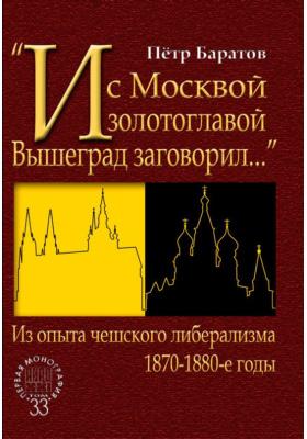 «И с Москвой золотоглавой Вышеград заговорил…». Из опыта чешского либерализма. 1870–1880-е годы