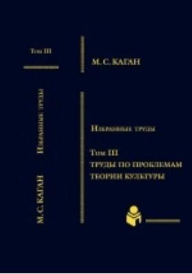 Избранные труды : в VII томах. Том III. Труды по проблемам теории культуры