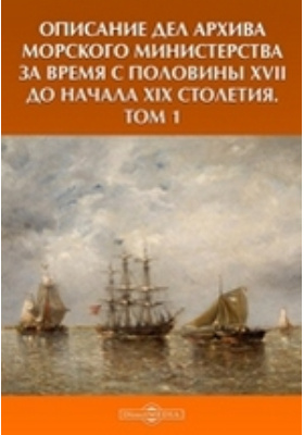 Описание дел архива Морского Министерства за время с половины XVII до начала XIX столетия. Т. 1