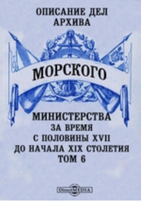 Описание дел архива Морского Министерства за время с половины XVII до начала XIX столетия. Том 6
