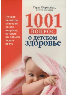 1001 вопрос о детском здоровье = 1001 Healthy Baby Answers (Pediatricians' Answers to All the Questions You Didn't Know to Ask)