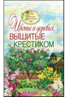 Вышитые пейзажи. Цветы и деревья, вышитые крестиком: научно-популярное издание