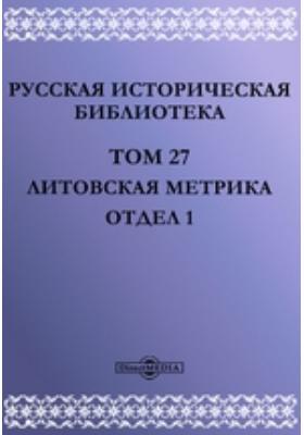 Русская историческая библиотека Отдел 1: монография. Т. 27. Литовская метрика