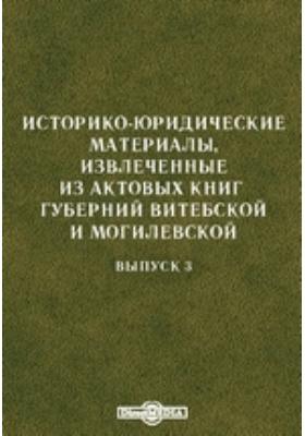 Историко-юридические материалы, извлеченные из актовых книг губерний Витебской и Могилевской: монография. Вып. 3