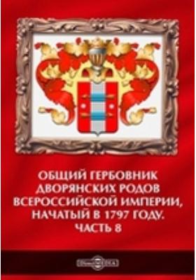 Общий гербовник дворянских родов Всероссийской Империи, начатый в 1797 году: историко-документальная литература, Ч. 8