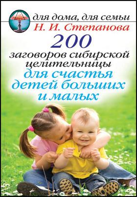 200 заговоров сибирской целительницы для счастья детей больших и малых: практическое издание