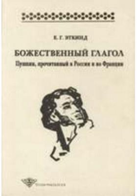 Божественный глагол : Пушкин, прочитанный в России и во Франции: монография