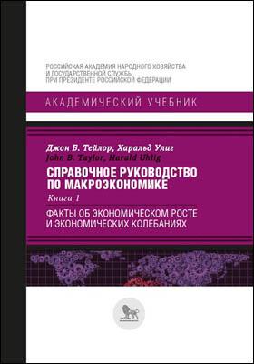 Справочное руководство по макроэкономике: учебник : в 5 книгах. Книга 1. Факты об экономическом росте и экономических колебаниях