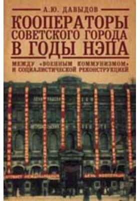 Кооператоры советского города в годы нэпа : Между «военным коммунизмом» и социалистической реконструкцией