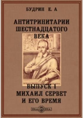 Антитринитарии шестнадцатого века. Вып. 1. Михаил Сервет и его время