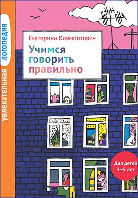 Увлекательная логопедия. Учимся говорить правильно : для детей 4–5 лет: методическое пособие