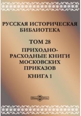 Русская историческая библиотека: монография. Т. 28, Книга 1. Приходно-расходные книги московских приказов
