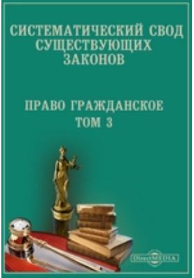 Систематический свод существующих законов. Право гражданское. Т. 3