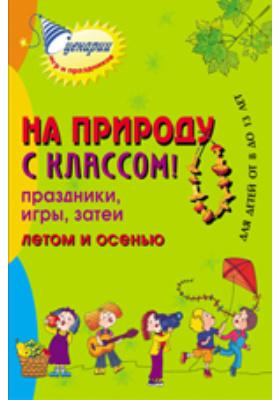 На природу с классом! Праздники, игры, затеи летом и осенью. Для детей от 8 до 13 лет: методическое пособие