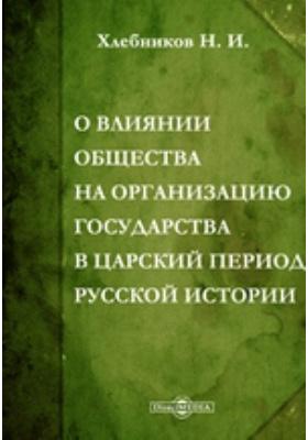 О влиянии общества на организацию государства в царский период русской истории: монография