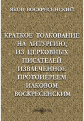 Краткое толкование на литургию, из церковных писателей извлеченное протоиереем Иаковом Воскресенским