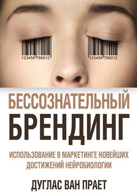 Бессознательный брендинг : Использование в маркетинге новейших достижений нейробиологии