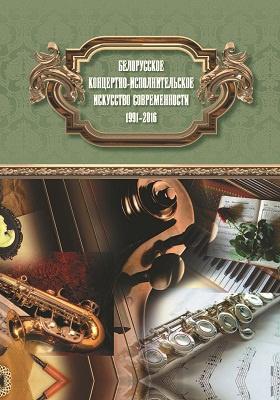 Белорусское концертно-исполнительское искусство современности: 1991-2016: научное издание
