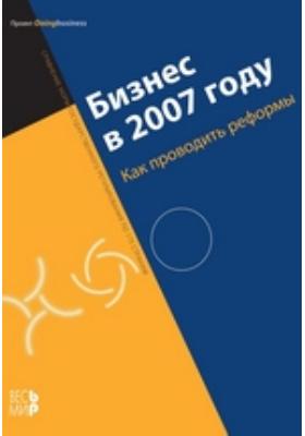 Бизнес в 2007 году. Как проводить реформы. Сравнение норм государственного регулирования по 175 странам