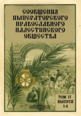 Сообщения Императорского Православного Палестинского Общества. 1906. Т. 17, Вып. 1-4
