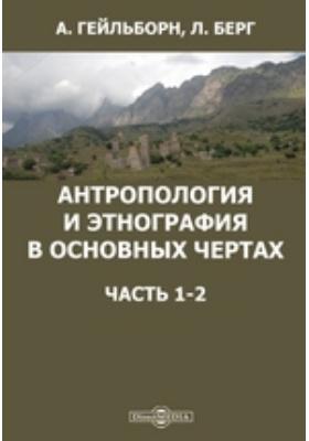 Антропология и этнография в основных чертах, Ч. 1-2