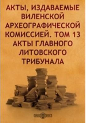 Акты, издаваемые Виленской археографической комиссией. Т. 13. Акты главного Литовского трибунала