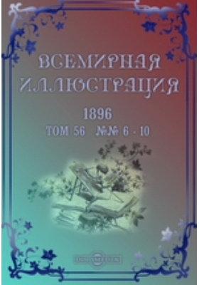 Всемирная иллюстрация. 1896. Т. 56, №№ 6-10
