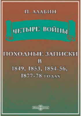 Четыре войны. Походные записки в 1849, 1853, 1854-56, 1877-78 годах