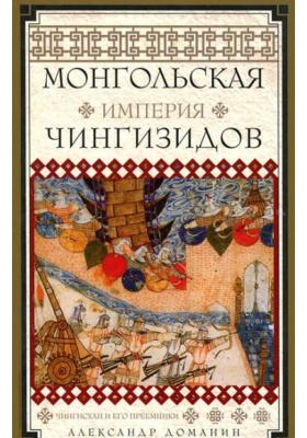 Монгольская империя Чингизидов. Чингисхан и его преемники : 2-е издание, исправленное и дополненное