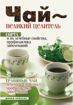Чай – великий целитель. Сорта и их лечебные свойства, профилактика заболеваний. Травяные чаи, лечебные свойства.