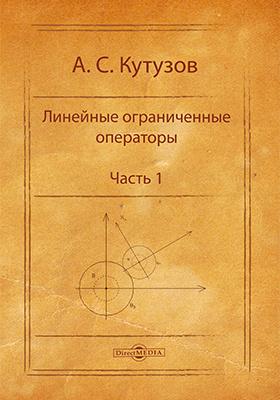 Линейные ограниченные операторы: учебное пособие, Ч. 1